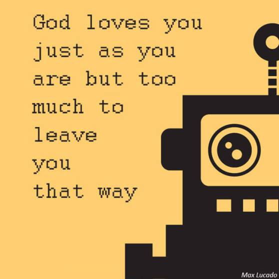 God loves you just as you are but too much to leave you that way. — Max Lucado
