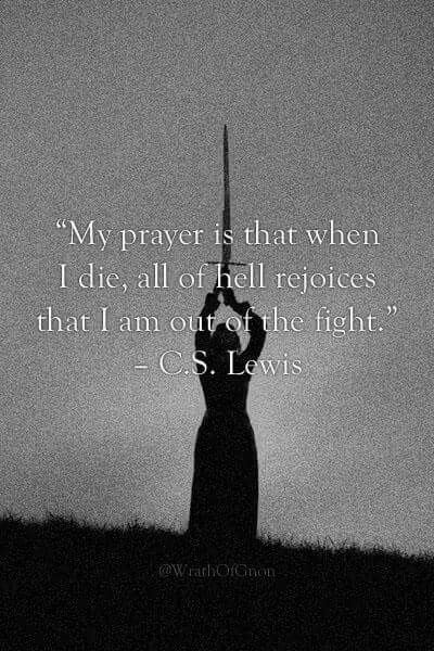 My prayer is that when I die, all of hell rejoices that I am out of the fight - C.S. Lewis