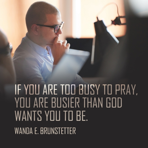 If you are too busy to pray, you are busier than God wants you to be. -Wanda E. Brunstetter