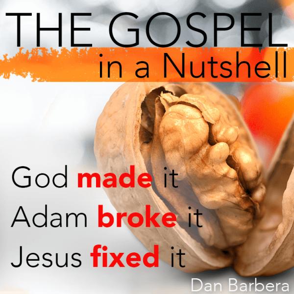 The Gospel in a Nutshell : God made it, Adam broke it, Jesus fixed it. – Dan Barbera