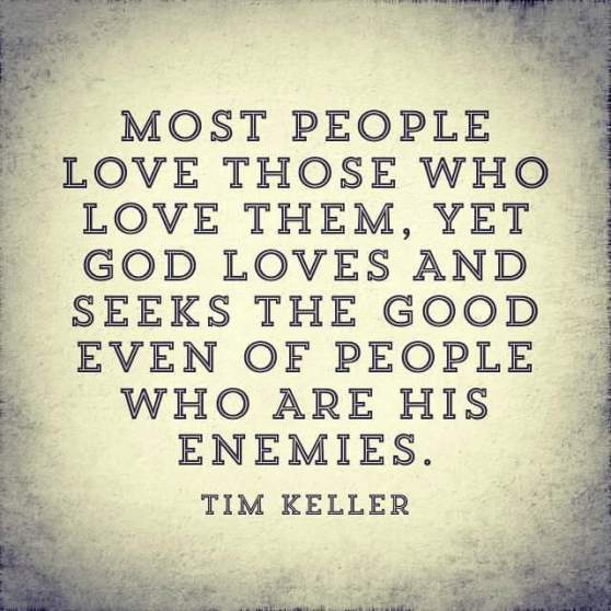 Most people love those who love them, yet God loves and seeks the good even of people who are His enemies - Tim Keller