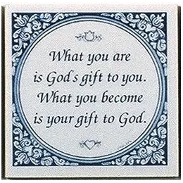 What you are is God's gift to you.  What you become is your gift to God.