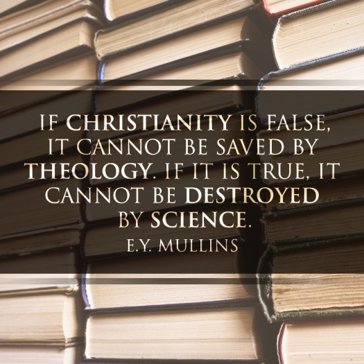 If Christianity is false, it cannot be saved by theology. If it is true, it cannot be destroyed by science. – E.Y. Mullins