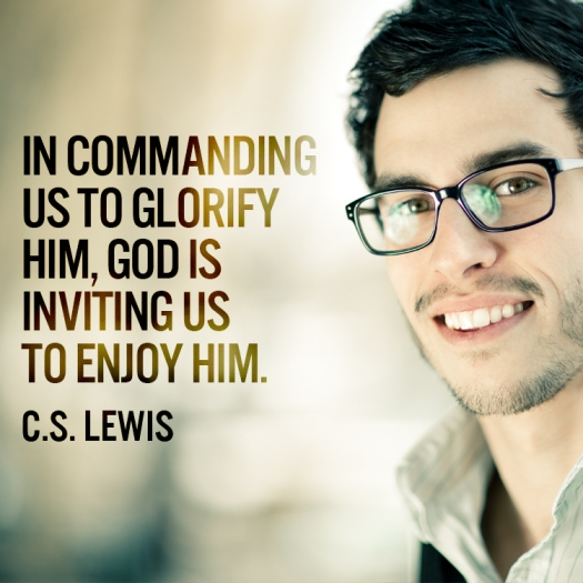 In commanding us to glorify him, God is inviting us to enjoy him. – C.S. Lewis